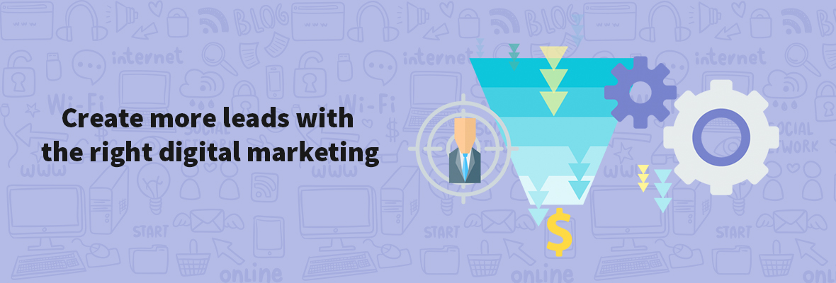 Create more leads with the right digital marketing