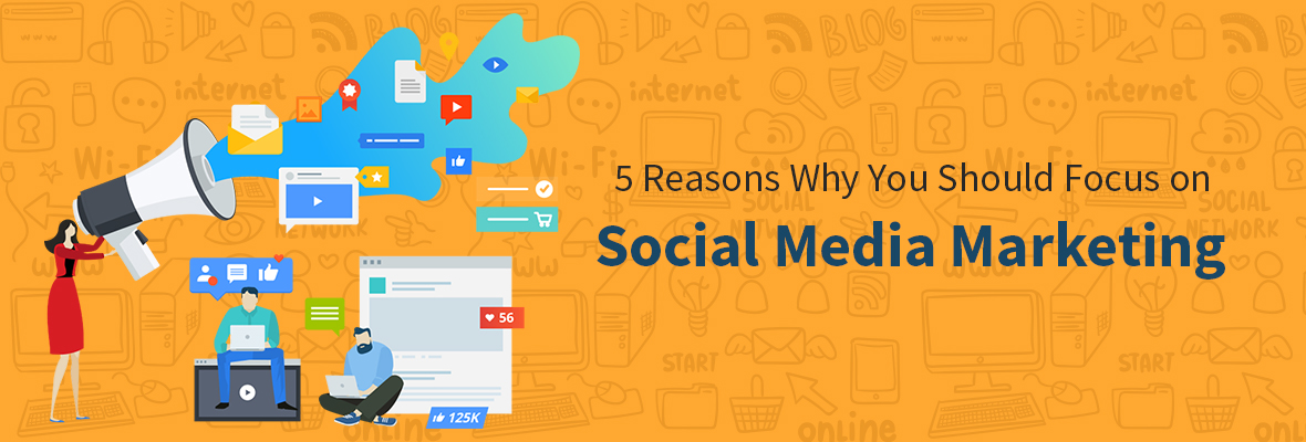 5 Reasons Why You Should Focus on Social Media Marketing