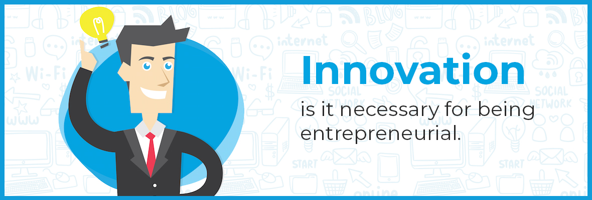 Innovation: is it necessary for being entrepreneurial.
