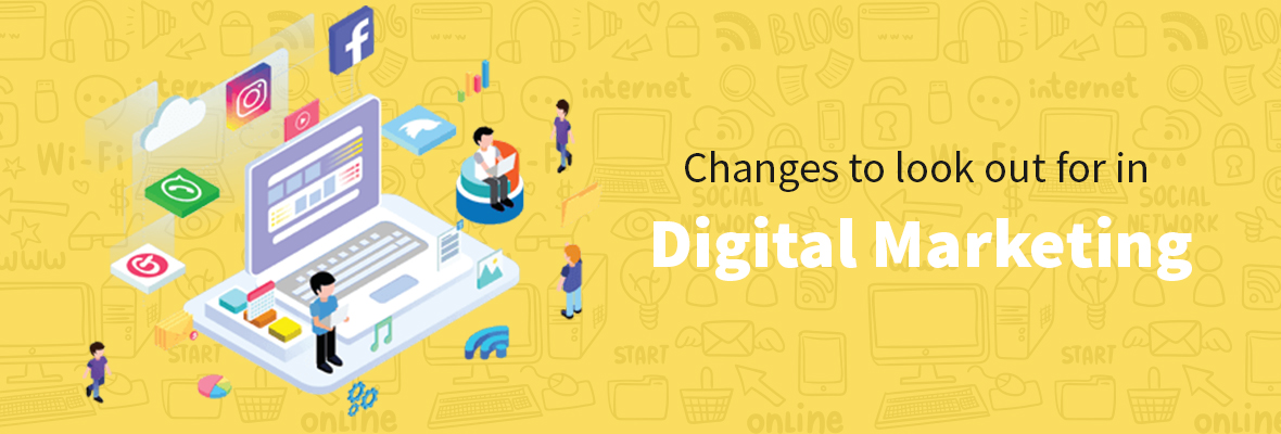 Changes to look out for in Digital Marketing