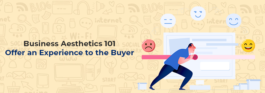 Business Aesthetics 101: Offer an Experience to the Buyer
